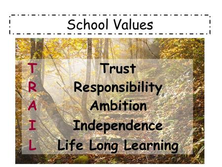 School Values TTrust RResponsibility AAmbition IIndependence LLife Long Learning.
