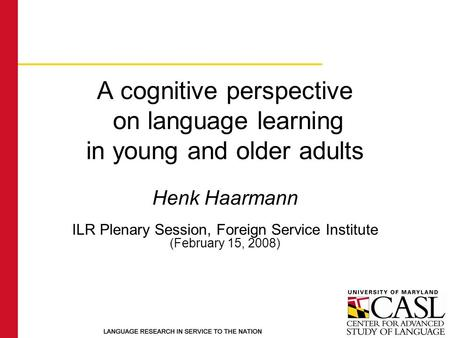 A cognitive perspective on language learning in young and older adults Henk Haarmann ILR Plenary Session, Foreign Service Institute (February 15, 2008)