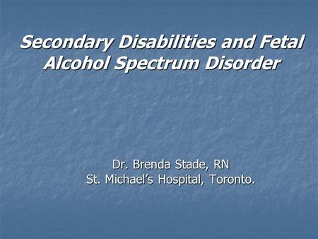 Secondary Disabilities and Fetal Alcohol Spectrum Disorder Dr. Brenda Stade, RN St. Michael's Hospital, Toronto.