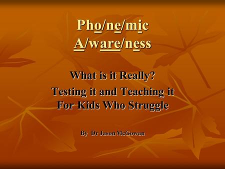 Pho/ne/mic A/ware/ness What is it Really? Testing it and Teaching it For Kids Who Struggle By Dr Jason McGowan.
