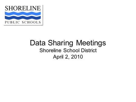 Data Sharing Meetings Shoreline School District April 2, 2010.