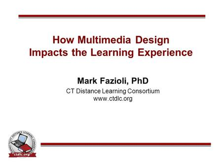 How Multimedia Design Impacts the Learning Experience Mark Fazioli, PhD CT Distance Learning Consortium www.ctdlc.org.