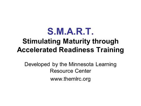 S.M.A.R.T. Stimulating Maturity through Accelerated Readiness Training Developed by the Minnesota Learning Resource Center www.themlrc.org.