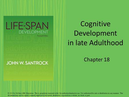 Cognitive Development in late Adulthood Chapter 18 © 2013 by McGraw-Hill Education. This is proprietary material solely for authorized instructor use.