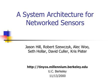 A System Architecture for Networked Sensors Jason Hill, Robert Szewczyk, Alec Woo, Seth Hollar, David Culler, Kris Pister