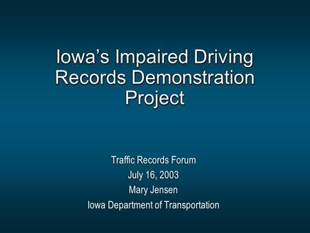 Iowa's Impaired Driving Records Demonstration Project Traffic Records Forum July 16, 2003 Mary Jensen Iowa Department of Transportation Traffic Records.