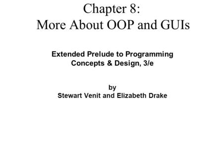 Extended Prelude to <strong>Programming</strong> Concepts & Design, 3/e by Stewart Venit and Elizabeth Drake Chapter 8: More About OOP and GUIs.
