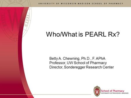 Who/What is PEARL Rx? Betty A. Chewning, Ph.D., F. APhA Professor, UW School of Pharmacy Director, Sonderegger Research Center.