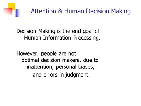 Attention & Human Decision Making  Decision Making is the end goal of Human Information Processing.  However, people are not optimal decision makers,