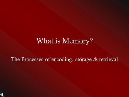 What is Memory? The Processes of encoding, storage & retrieval.
