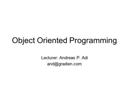 Object Oriented Programming Lecturer: Andreas P. Adi