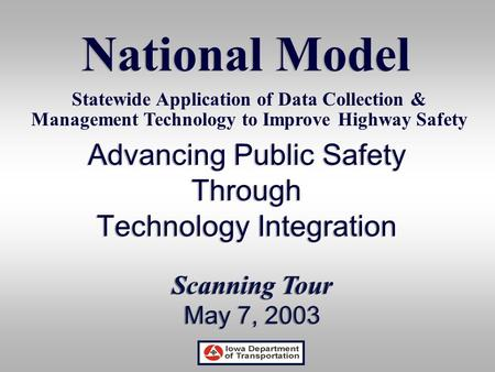 Advancing Public Safety Through Technology Integration Advancing Public Safety Through Technology Integration National Model Scanning Tour May 7, 2003.
