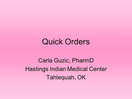 Quick Orders Carla Guzic, PharmD Hastings Indian Medical Center Tahlequah, OK.