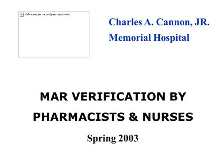 MAR VERIFICATION BY PHARMACISTS & NURSES Spring 2003 Charles A. Cannon, JR. Memorial Hospital.