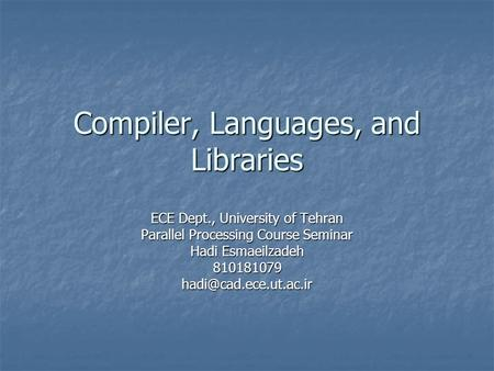 Compiler, Languages, and Libraries ECE Dept., University of Tehran Parallel Processing Course Seminar Hadi Esmaeilzadeh