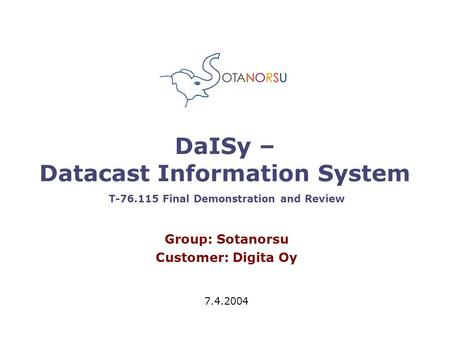 DaISy – Datacast Information System Group: Sotanorsu Customer: Digita Oy 7.4.2004 T-76.115 Final Demonstration and Review.