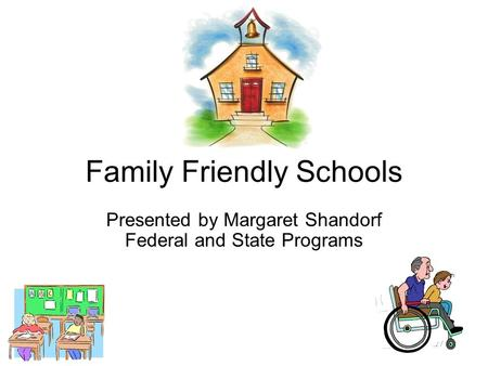 Family Friendly Schools Presented by Margaret Shandorf Federal and State Programs.