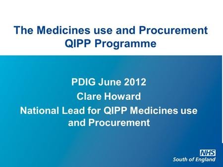 The Medicines use and Procurement QIPP Programme PDIG June 2012 Clare Howard National Lead for QIPP Medicines use and Procurement.