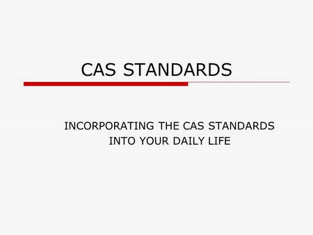 CAS STANDARDS INCORPORATING THE CAS STANDARDS INTO YOUR DAILY LIFE.