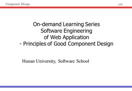 1/19 Component Design On-demand Learning Series Software Engineering of Web Application - Principles of Good Component Design Hunan University, Software.