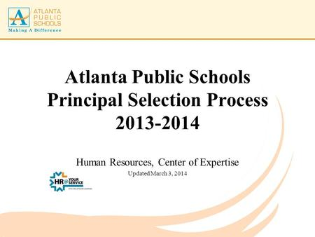 Atlanta Public Schools Principal Selection Process 2013-2014 Human Resources, Center of Expertise Updated March 3, 2014.
