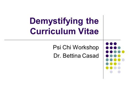 Demystifying the Curriculum Vitae Psi Chi Workshop Dr. Bettina Casad.