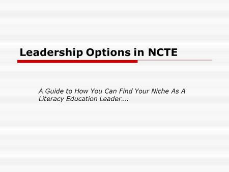 Leadership Options in NCTE A Guide to How You Can Find Your Niche As A Literacy Education Leader….