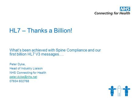 HL7 – Thanks a Billion! What's been achieved with Spine Compliance and our first billion HL7 V3 messages…. Peter Dyke, Head of Industry Liaison NHS Connecting.