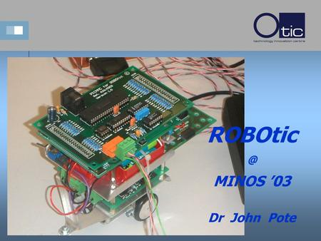 MINOS '03 Dr John Pote. The Team...... Dr Tony Wilcox Embedded Systems ROBOtic Inventor Dr Nick Holden Control Expert This guy likes lots of.