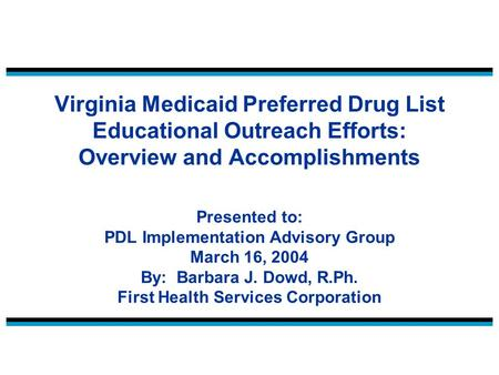 Virginia Medicaid Preferred Drug List Educational Outreach Efforts: Overview and Accomplishments Presented to: PDL Implementation Advisory Group March.