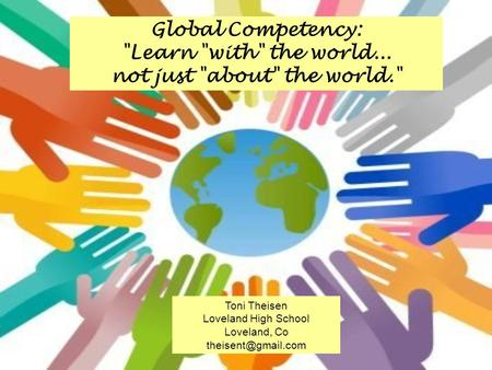Global Competency: Learn with the world... not just about the world. Toni Theisen Loveland High School Loveland, Co