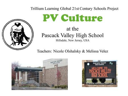 At the Pascack Valley High School Hillsdale, New Jersey, USA Teachers: Nicole Olshalsky & Melissa Velez Trillium Learning Global 21st Century Schools Project.