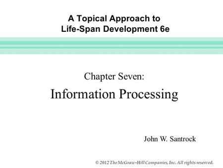Slide 1 © 2012 The McGraw-Hill Companies, Inc. All rights reserved. A Topical Approach to Life-Span Development 6e Chapter Seven: Information Processing.