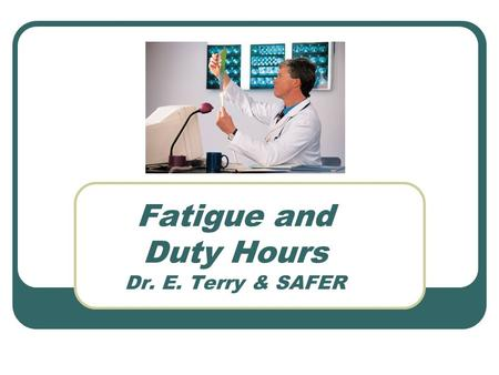 Fatigue and Duty Hours Dr. E. Terry & SAFER. Behavioral Effects of Fatigue Alertness becomes unstable and lapses of attention occur Cognitive slowing.