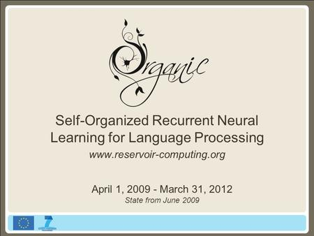 Self-Organized Recurrent Neural Learning for Language Processing www.reservoir-computing.org April 1, 2009 - March 31, 2012 State from June 2009.