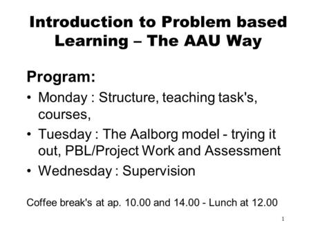1 Introduction to Problem based Learning – The AAU Way Program: Monday : Structure, teaching task's, courses, Tuesday : The Aalborg model - trying it out,