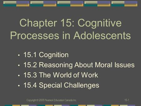 Copyright © 2005 Pearson Education Canada Inc.15-1 Chapter 15: Cognitive Processes in Adolescents 15.1 Cognition 15.2 Reasoning About Moral Issues 15.3.