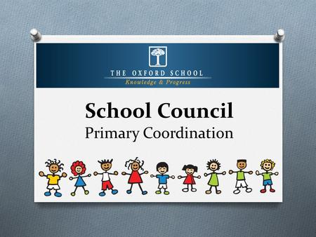 School Council Primary Coordination. What is a School Council? O School Council is a group composed of primary students, elected by their peers in a democratic.