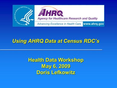 Using AHRQ Data at Census RDC's Health Data Workshop May 6, 2009 Doris Lefkowitz.