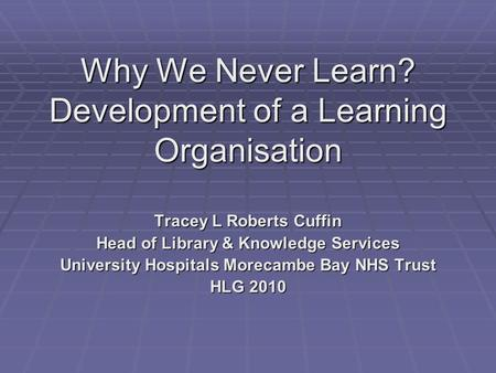 Why We Never Learn? Development of a Learning Organisation Tracey L Roberts Cuffin Head of Library & Knowledge Services University Hospitals Morecambe.