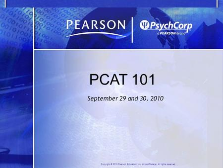 Copyright © 2010 Pearson Education, Inc. or its affiliate(s). All rights reserved. PCAT 101 September 29 and 30, 2010.