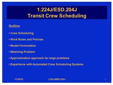 11/26/031.224J/ESD.204J1 Transit Crew Scheduling Outline Crew Scheduling Work Rules and Policies Model Formulation Matching Problem Approximation approach.