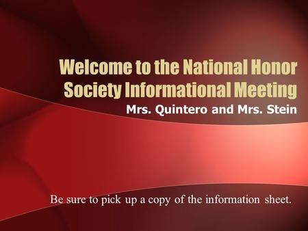 Welcome to the National Honor Society Informational Meeting Mrs. Quintero and Mrs. Stein Be sure to pick up a copy of the information sheet.