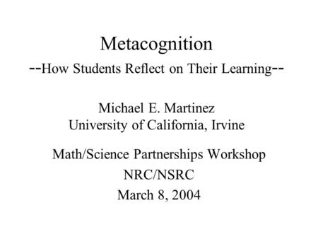Metacognition -- How Students Reflect on Their Learning -- Michael E. Martinez University of California, Irvine Math/Science Partnerships Workshop NRC/NSRC.