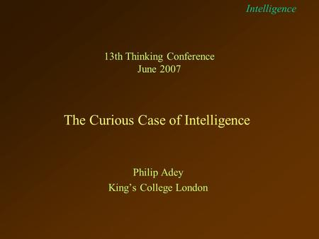 Intelligence The Curious Case of Intelligence 13th Thinking Conference June 2007 Philip Adey King's College London.