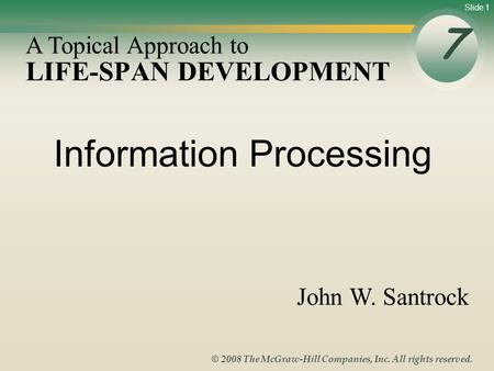 Slide 1 © 2008 The McGraw-Hill Companies, Inc. All rights reserved. LIFE-SPAN DEVELOPMENT 7 A Topical Approach to John W. Santrock Information Processing.