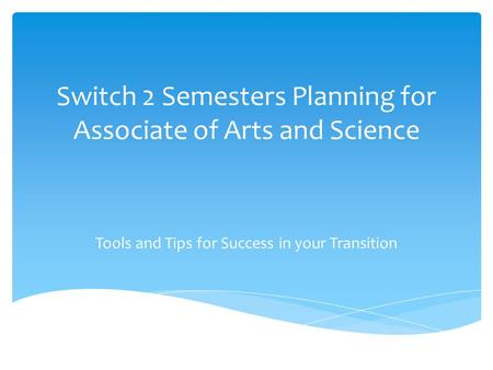 Switch 2 Semesters Planning for Associate of Arts and Science Tools and Tips for Success in your Transition.