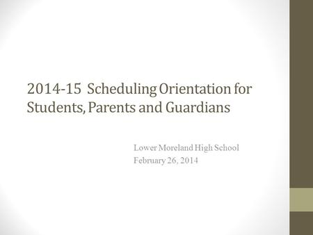 2014-15 Scheduling Orientation for Students, Parents and Guardians Lower Moreland High School February 26, 2014.
