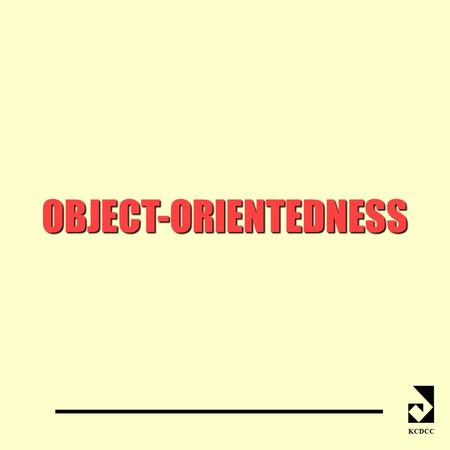 OBJECT-ORIENTEDNESS KCDCC. WHAT IS OBJECT-ORIENTEDNESS? KCDCC model system as a collection of interacting objects O-O Modelling O-O Programming similar.