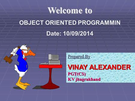 Welcome to OBJECT ORIENTED PROGRAMMIN Date: 10/09/2014 Prepared By Prepared By : VINAY ALEXANDER PGT(CS) KV jhagrakhand.